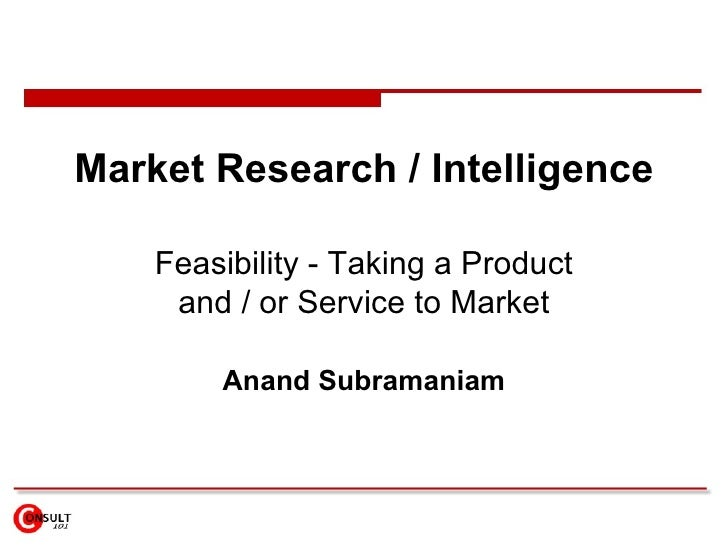 Market Research / Intelligence      Feasibility - Taking a Product      and / or Service to Market          Anand Subraman...