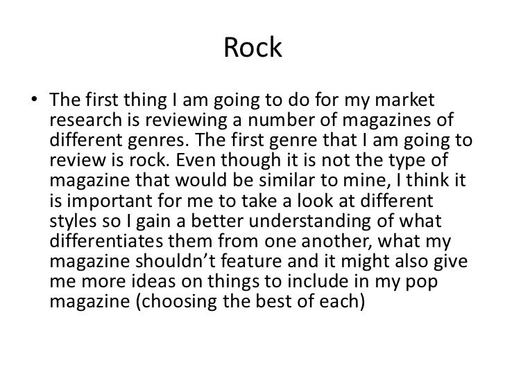 Rock<br />The first thing I am going to do for my market research is reviewing a number of magazines of different genres. ...