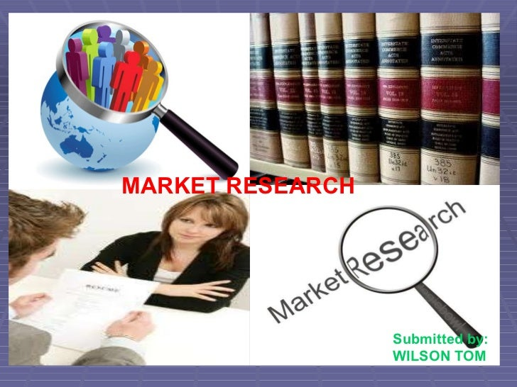 MARKET RESEARCH Submitted by: WILSON TOM wilsontom.blogspot.com