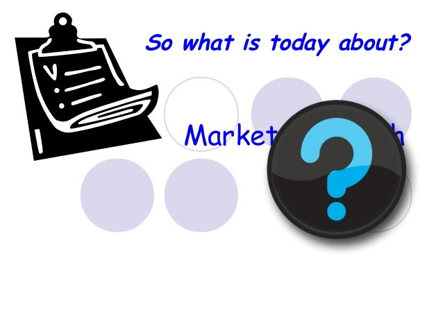 Market Research Why and How? So what is today about?