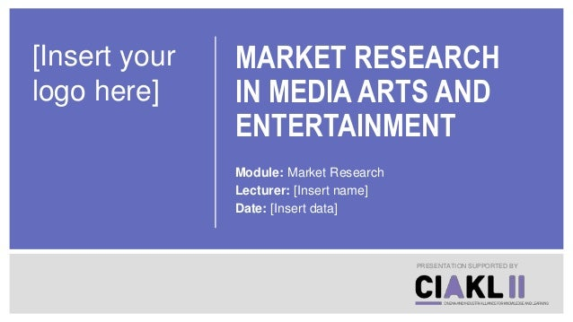 MARKET RESEARCH IN MEDIA ARTS AND ENTERTAINMENT Module: Market Research Lecturer: [Insert name] Date: [Insert data] PRESEN...
