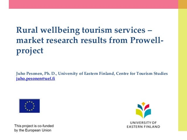 Rural wellbeing tourism services – market research results from Prowell- project Juho Pesonen, Ph. D., University of Easte...