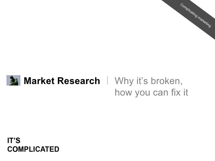 Market Research Why it's broken, how you can fix it Complicating marketing