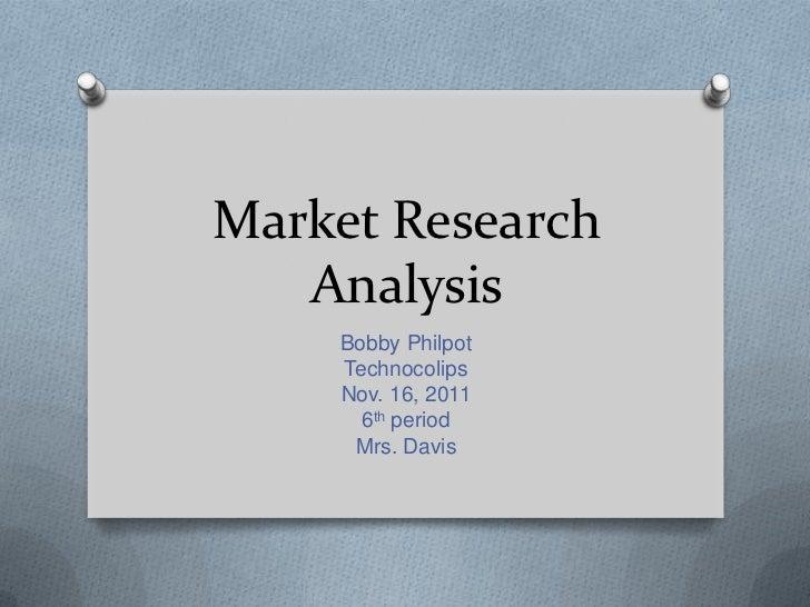 Market Research   Analysis    Bobby Philpot    Technocolips    Nov. 16, 2011      6th period     Mrs. Davis