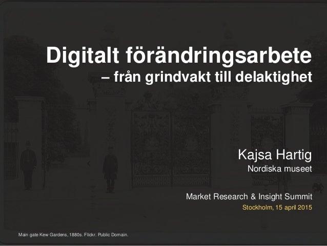 Market Research & Insight Summit Kajsa Hartig Nordiska museet Stockholm, 15 april 2015 Digitalt förändringsarbete – från g...