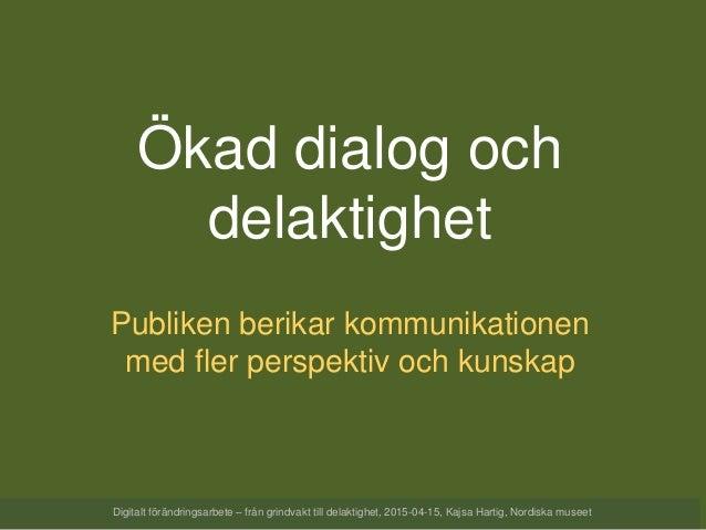 Ökad dialog och delaktighet Publiken berikar kommunikationen med fler perspektiv och kunskap Digitalt förändringsarbete – ...