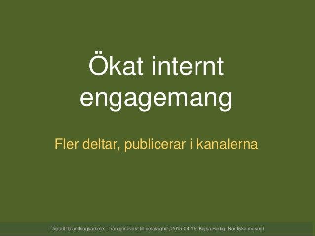 Ökat internt engagemang Fler deltar, publicerar i kanalerna Digitalt förändringsarbete – från grindvakt till delaktighet, ...