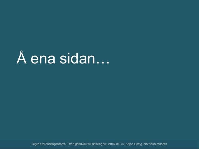 Digitalt förändringsarbete – från grindvakt till delaktighet, 2015-04-15, Kajsa Hartig, Nordiska museet Å ena sidan…
