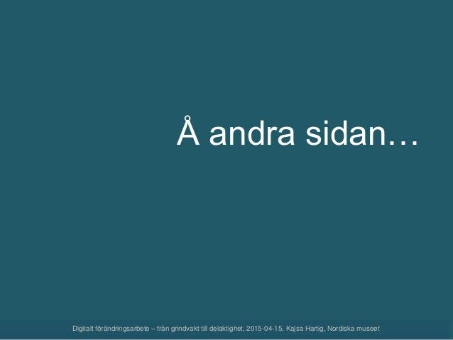 Digitalt förändringsarbete – från grindvakt till delaktighet, 2015-04-15, Kajsa Hartig, Nordiska museet Å andra sidan…