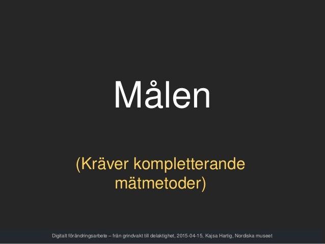 Målen Digitalt förändringsarbete – från grindvakt till delaktighet, 2015-04-15, Kajsa Hartig, Nordiska museet (Kräver komp...