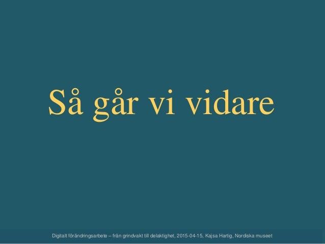 Så går vi vidare Digitalt förändringsarbete – från grindvakt till delaktighet, 2015-04-15, Kajsa Hartig, Nordiska museet
