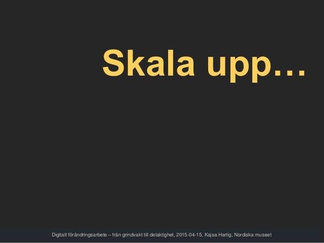 Skala upp… Digitalt förändringsarbete – från grindvakt till delaktighet, 2015-04-15, Kajsa Hartig, Nordiska museet