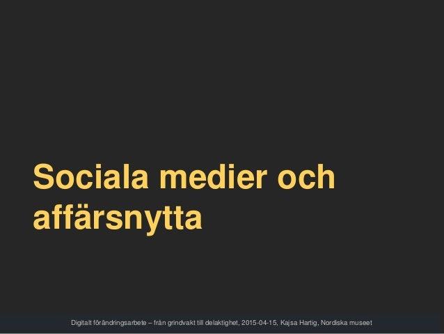 Sociala medier och affärsnytta Digitalt förändringsarbete – från grindvakt till delaktighet, 2015-04-15, Kajsa Hartig, Nor...