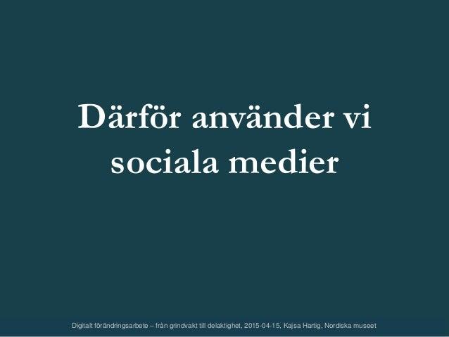 Därför använder vi sociala medier Digitalt förändringsarbete – från grindvakt till delaktighet, 2015-04-15, Kajsa Hartig, ...