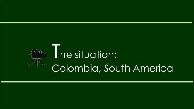 The situation:Colombia, South America