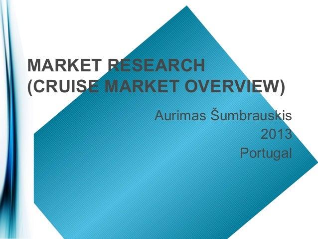 MARKET RESEARCH(CRUISE MARKET OVERVIEW)           Aurimas Šumbrauskis                         2013                      Po...