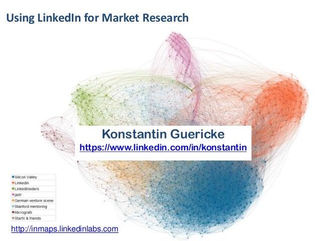 Using LinkedIn for Market Research  Konstantin Guericke https://www.linkedin.com/in/konstantin  http://inmaps.linkedinlabs...