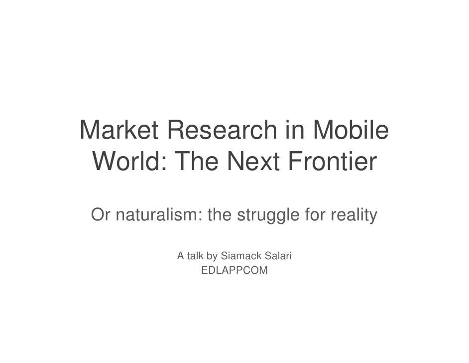 Market Research in Mobile World: The Next FrontierOr naturalism: the struggle for reality           A talk by Siamack Sala...