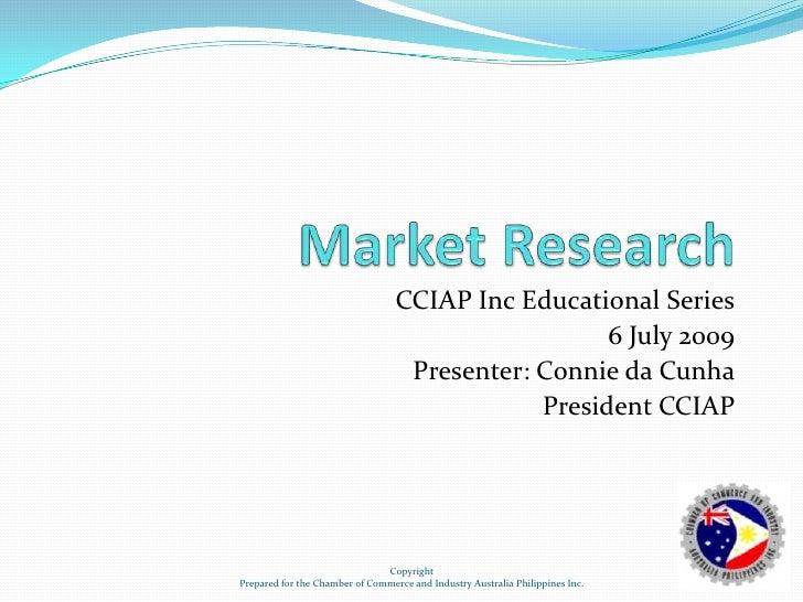 Market Research<br />CCIAP Inc Educational Series<br />6 July 2009<br />Presenter: Connie da Cunha<br />President CCIAP<br...