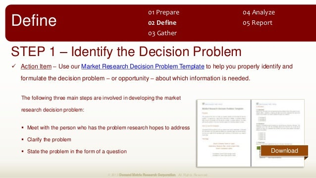 STEP 1 – Identify the Decision Problem  Action Item – Use our Market Research Decision Problem Template to help you prope...