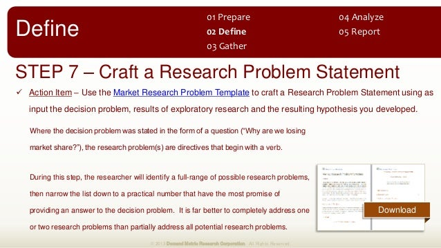 STEP 7 – Craft a Research Problem Statement  Action Item – Use the Market Research Problem Template to craft a Research P...