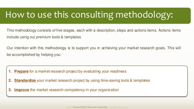 How to use this consulting methodology: 1. Prepare for a market research project by evaluating your readiness 2. Standardi...
