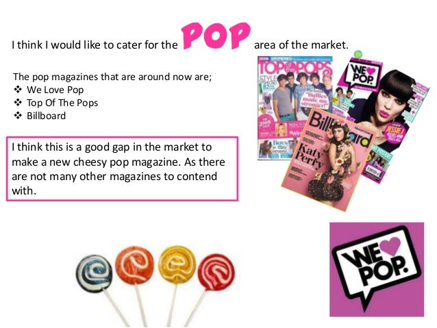 I think I would like to cater for the   pop   area of the market.The pop magazines that are around now are; We Love Pop ...
