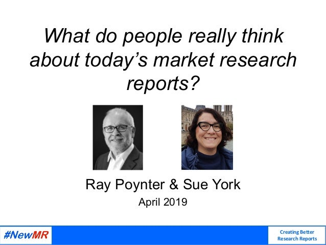 Creating Better Research Reports What do people really think about today's market research reports? Ray Poynter & Sue York...