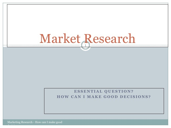 Essential Question?<br />How can I MAKE GOOD DECISIONS?<br />Marketing Research - How can I make good decisions<br />1<br ...