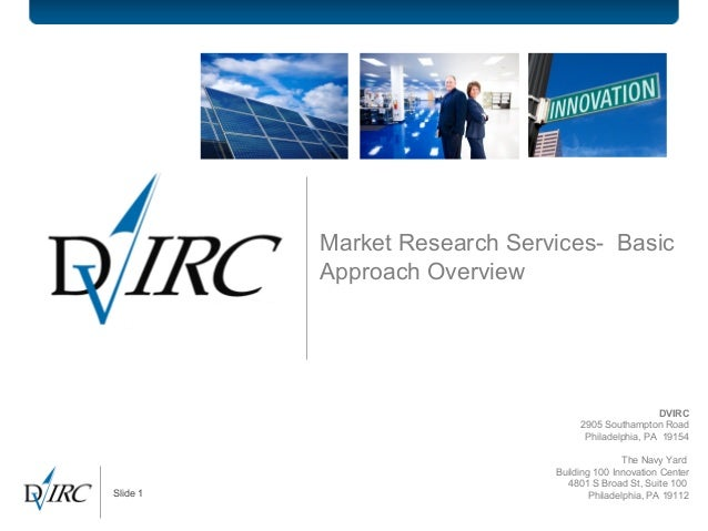 Slide 1 Market Research Services- Basic Approach Overview DVIRC 2905 Southampton Road Philadelphia, PA 19154 The Navy Yard...