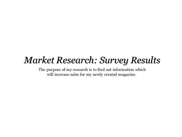 Market Research: Survey Results The purpose of my research is to find out information which will increase sales for my new...