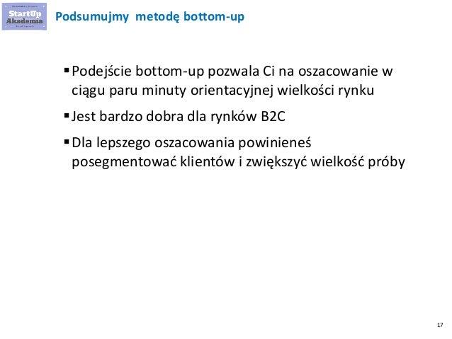 17 Podsumujmy metodę bottom-up Podejście bottom-up pozwala Ci na oszacowanie w ciągu paru minuty orientacyjnej wielkości ...