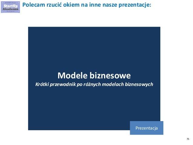 75 Polecam rzucić okiem na inne nasze prezentacje: Modele biznesowe Krótki przewodnik po różnych modelach biznesowych Prez...
