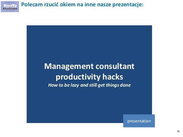 76 Polecam rzucić okiem na inne nasze prezentacje: Management consultant productivity hacks How to be lazy and still get t...
