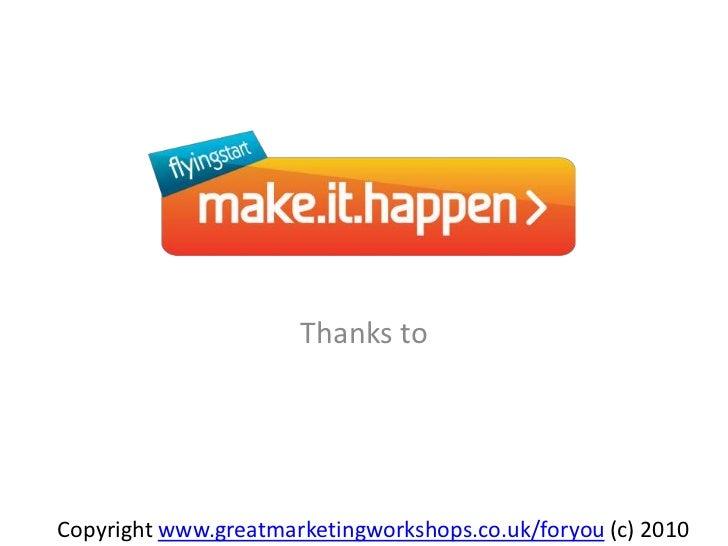 Thanks to  <br />Copyright www.greatmarketingworkshops.co.uk/foryou (c) 2010<br />