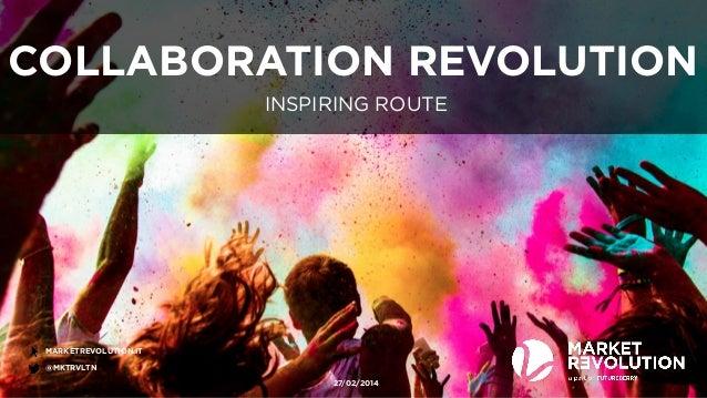 COLLABORATION REVOLUTION  MARKETREVOLUTION.IT  @MKTRVLTN  INSPIRING ROUTE  27/02/2014