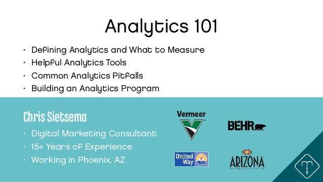 Analytics 101 • Defining Analytics and What to Measure • Helpful Analytics Tools • Common Analytics Pitfalls • Building an ...