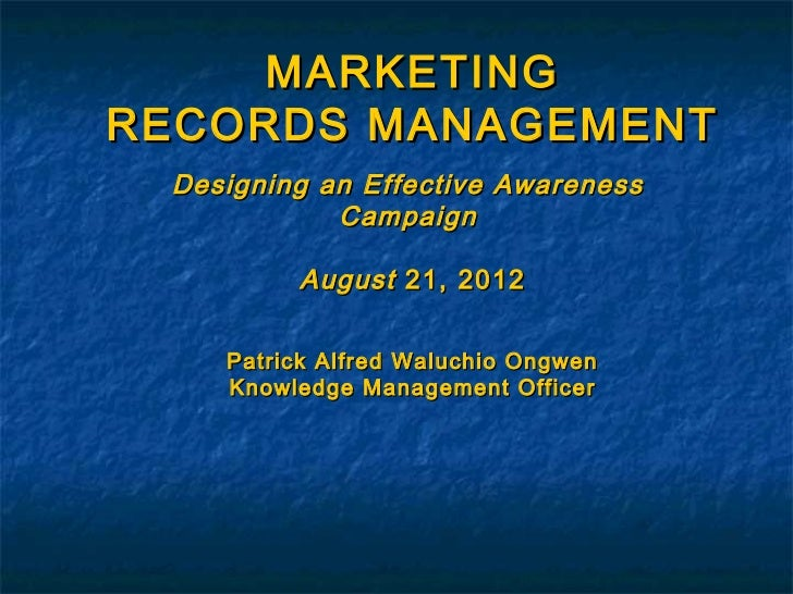 MARKETINGRECORDS MANAGEMENT Designing an Effective Awareness            Campaign         August 21, 2012    Patrick Alfred...