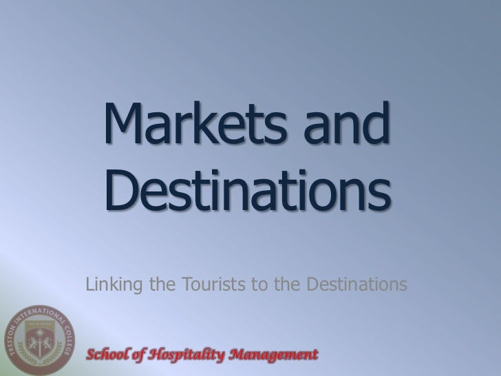 Markets and  DestinationsLinking the Tourists to the DestinationsSchool of Hospitality Management