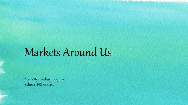 Markets Around Us Made By:- akshay Painjane School:- PIS nanded