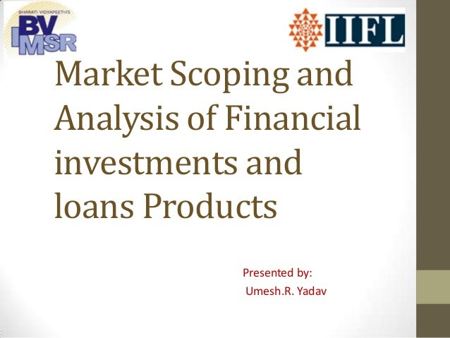 Market Scoping and Analysis of Financial investments and loans Products Presented by: Umesh.R. Yadav