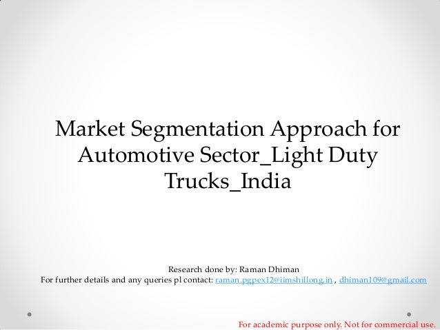 Market Segmentation Approach for Automotive Sector_Light Duty Trucks_India  Research done by: Raman Dhiman For further det...