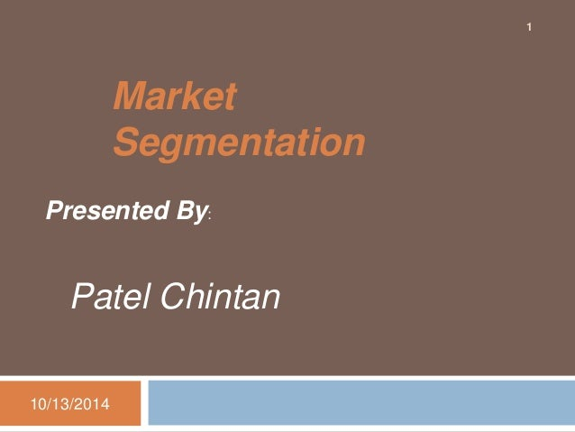 Market  Segmentation  Presented By:  Patel Chintan  10/13/2014  1