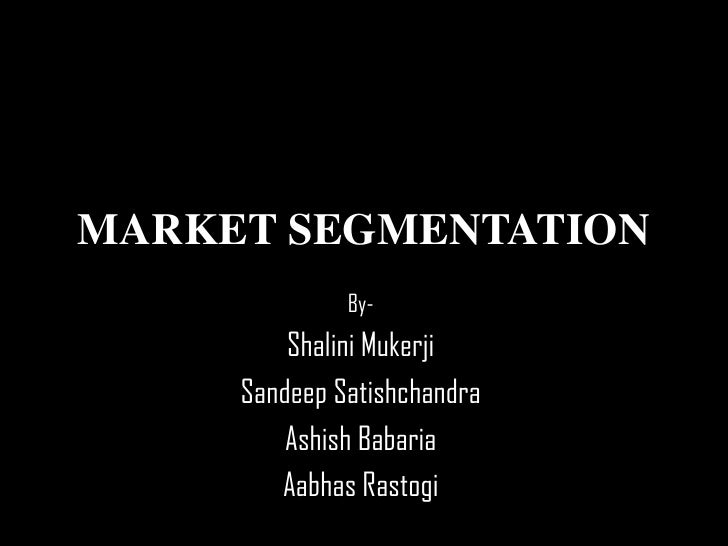 MARKET SEGMENTATION<br />By-<br />ShaliniMukerji<br />SandeepSatishchandra<br />AshishBabaria<br />AabhasRastogi<br />