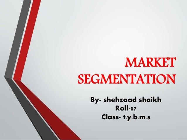 MARKET SEGMENTATION- By- shehzaad shaikh Roll-07 Class- t.y.b.m.s