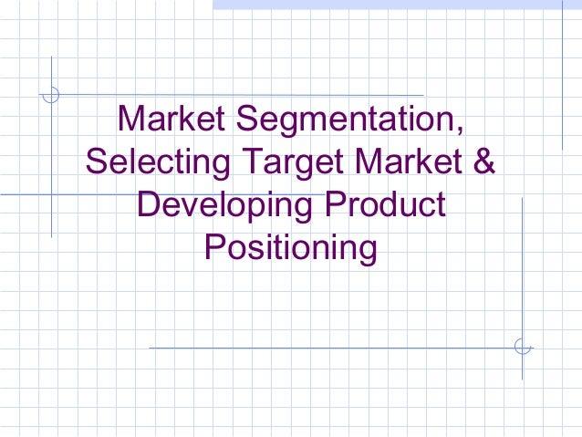 Market Segmentation, Selecting Target Market & Developing Product Positioning