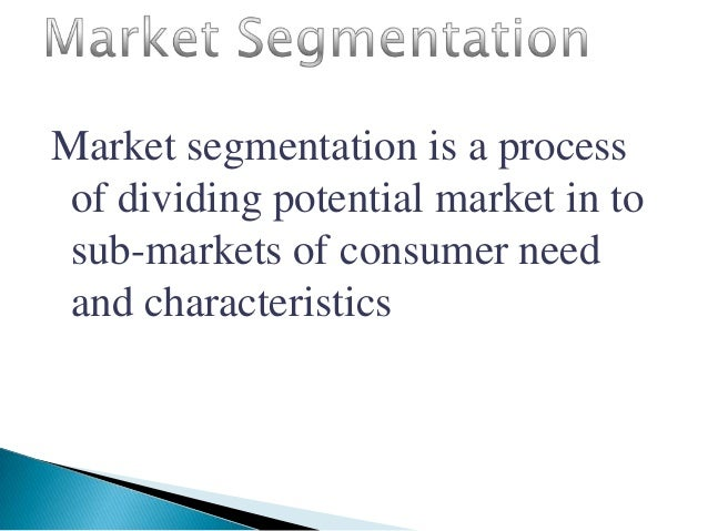 Market segmentation is a process of dividing potential market in to sub-markets of consumer need and characteristics
