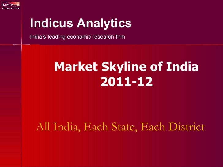 All India, Each State, Each District Indicus Analytics India's leading economic research firm Market Skyline of India 2011...