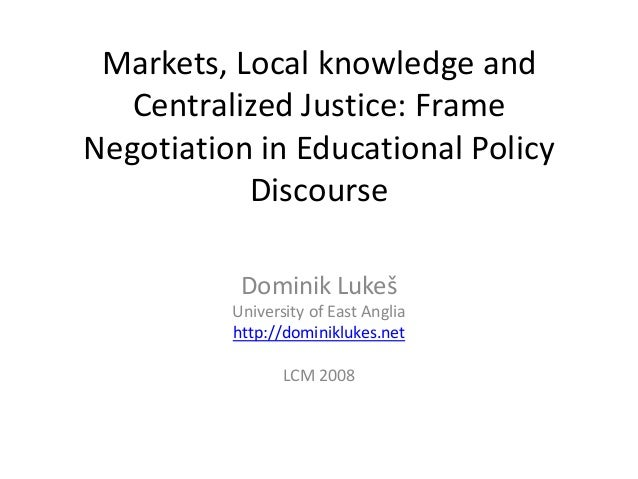 Markets, Local knowledge and Centralized Justice: Frame Negotiation in Educational Policy Discourse Dominik Lukeš Universi...