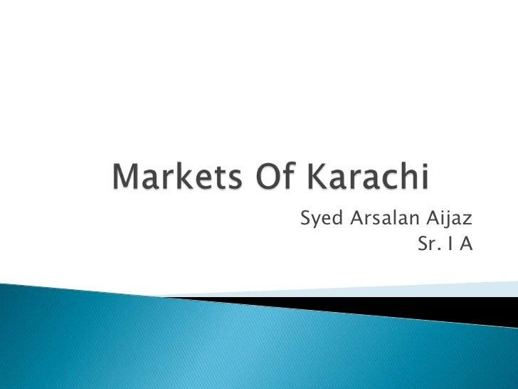 Markets Of Karachi<br />SyedArsalanAijaz<br />Sr. I A<br />